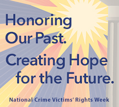 National Crime Victims' Rights Week: Honoring Our Past. Creating Hope for the Future.